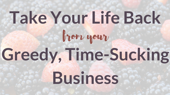 Take Your Life Back from your Greedy, Time-Sucking Business