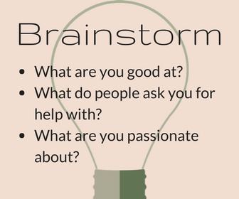 Brainstorm: What are you good at? What do people ask you for help with? What are you passionate about?