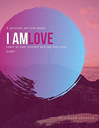 I Am Love: Learn to love yourself and tap into your power